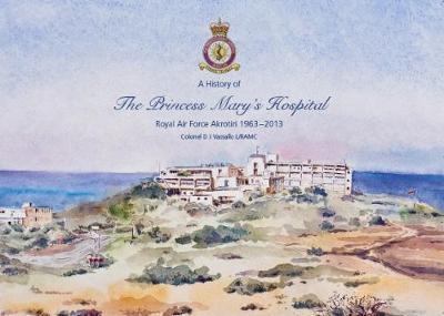 A History of The Princess Mary's Hospital Royal Air Force Akrotiri 1963 - 2013 (Paperback)
