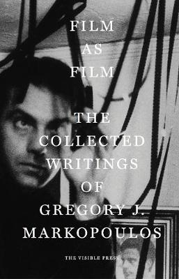 Film as Film: The Collected Writings of Gregory J. Markopoulos (Hardback)