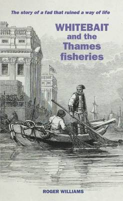 Whitebait and the Thames Fisheries: The Story of a Fad That Ruined a Way of Life (Paperback)