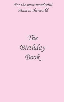 The Birthday Book: For the Most Wonderful Mum in the World (Hardback)