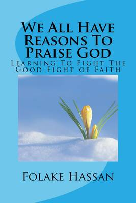 We All Have Reasons to Praise God: Learning to Fight the Good Fight of Faith (Paperback)
