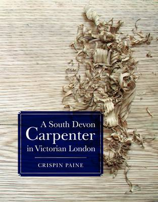 A South Devon Carpenter in Victorian London: The Diary of Charles Cleverly Paine September 1862 - June 1863 (Paperback)