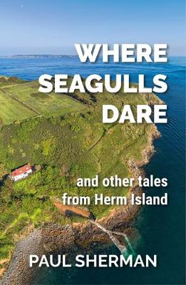 Where Seagulls Dare: and other tales from Herm Island (Paperback)