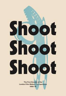 Shoot Shoot Shoot: The First Decade of the London Film-Makers' Co-Operative 1966-76 (Paperback)