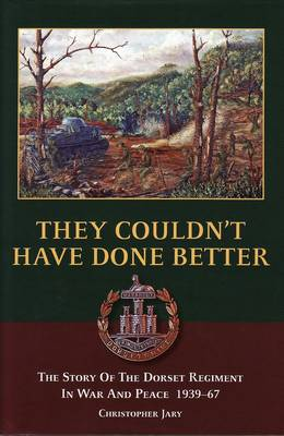 They Couldn't Have Done Better: The Story of the Dorset Regiment in War and Peace 1939-67 (Hardback)