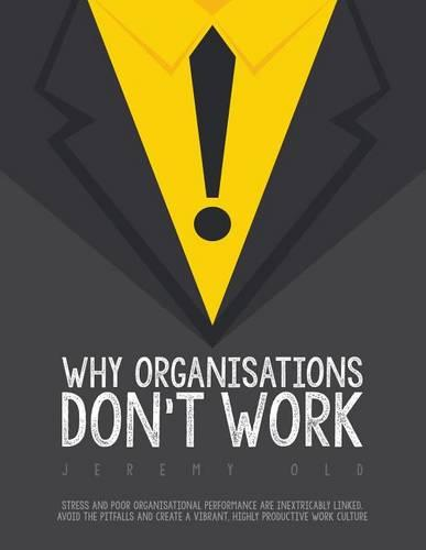 Why Organisations Don't Work: Stress and Poor Organisational Performance are Inextricably Linked. Avoid the Pitfalls and Create a Vibrant, Highly Productive Work Culture (Paperback)