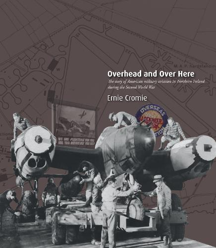 Overhead and Over Here: The Story of American Military Aviation in Northern Ireland During the Second World War (Paperback)
