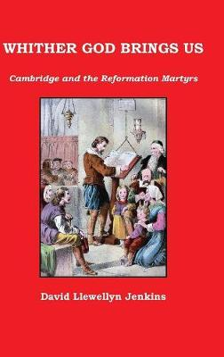 Whither God Brings Us: Cambridge and the Reformation Martyrs (Hardback)