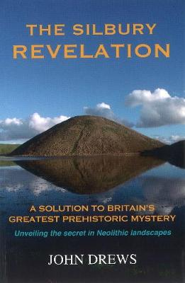 The Silbury Revelation: Book 1: A Solution to Britain's Greatest Prehistoric Mystery (Paperback)