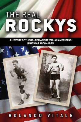 The Real Rockys: A History of the Golden Age of Italian Americans in Boxing 1900-1955 (Paperback)