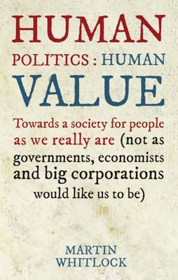 Human Politics: Human Value: Towards a Society for People as We Really are (and Not as Governments, Economists and Big Corporations Would Like Us to be) (Paperback)