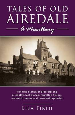 Tales of Old Airedale: A Miscellany : Ten True Stories of Bradford and Airedale's Lost Places, Forgotten History, Eccentric Heroes and Unsolved Mysteries (Paperback)