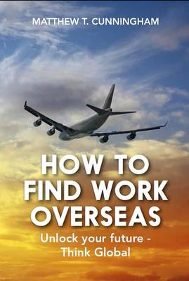 How to Find Work Overseas: Unlock Your Future - Think Global (Paperback)
