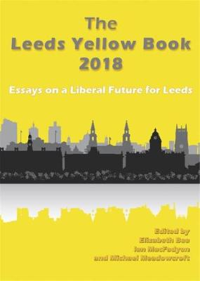 The Leeds Yellow Book 2018: Essays on a Liberal Future for Leeds (Paperback)