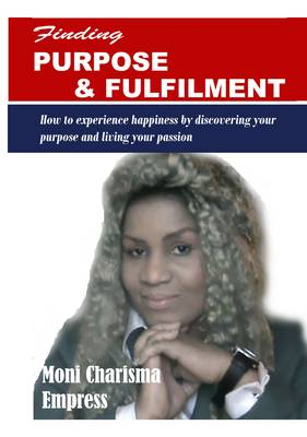 Finding Purpose and Fulfilment: How to Experience Happiness by Discovering Your Purpose and Living Your Passion (Paperback)