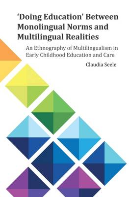 'Doing Education' Between Monolingual Norms and Multilingual Realities: An Ethnography of Multilingualism in Early Childhood Education and Care - E&E Publishing 6 (Paperback)