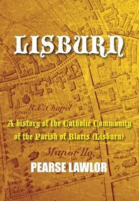 Lisburn: A History of the Catholic Community of the Parish of Blaris (Lisburn) (Paperback)