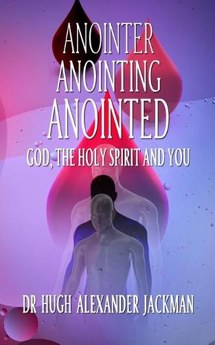 Anointer Anointing Anointed: God, the Holy Spirit and You! (Paperback)