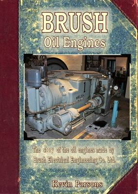 Brush Oil Engines: The Story of the Oil Engines Made by Brush Electrical Engineering Co Ltd (Paperback)