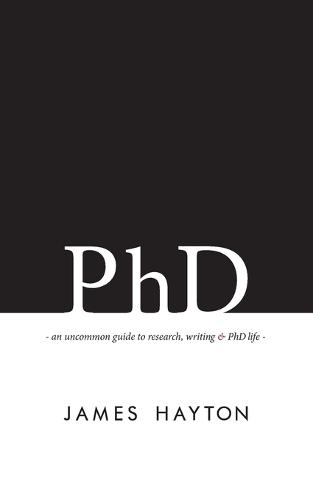 PhD: An Uncommon Guide to Research, Writing & PhD Life (Paperback)