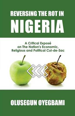 Reversing the Rot in Nigeria: A Critical Expose on the Nation's Economic, Religious and Political Cul-De-Sac (Paperback)