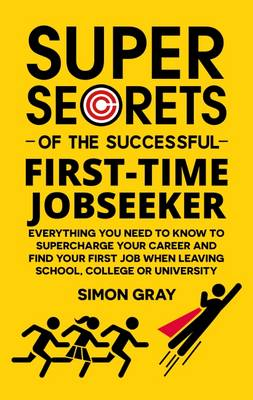 Super Secrets of the Successful First Time Jobseeker: Everything You Need to Know to Supercharge Your Career and Find Your First Job When Leaving School, College or University (Paperback)