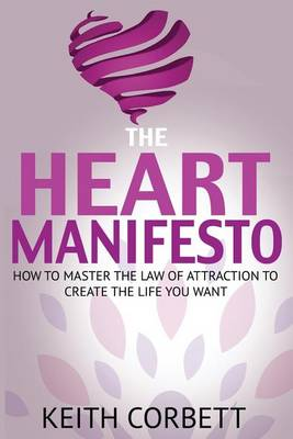 The Heart Manifesto: How to Master the Law of Attraction to Create the Life You Want (Paperback)