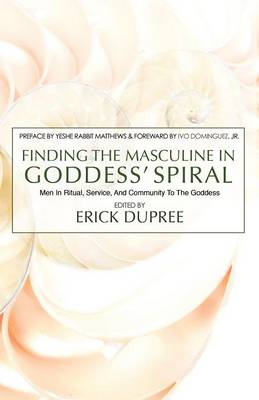 Finding the Masculine in Goddess' Spiral: Men in Ritual, Service and Community to the Goddess (Paperback)