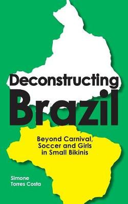 Deconstructing Brazil: Beyond Carnival, Soccer and Girls in Small Bikinis (Paperback)