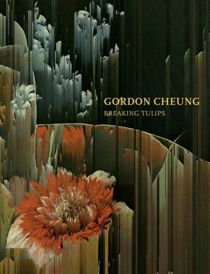 Gordon Cheung Breaking Tulips (Hardback)