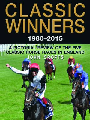 Classic Winners 1980 - 2015: A Pictorial Review of the Five Classic Horse Races in England (Hardback)