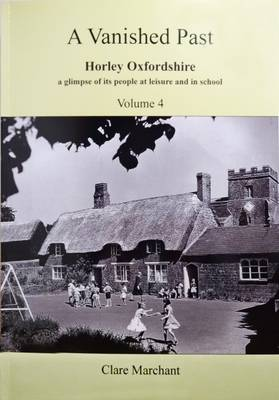 A Vanished Past: Part 4: Horley Oxfordshire a Glimpse of its People at Leisure and in School (Paperback)