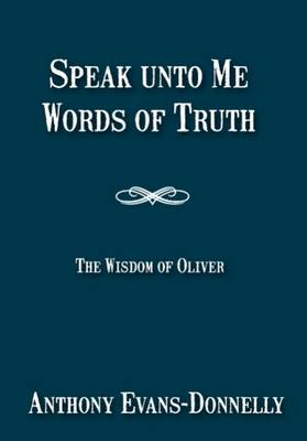 Speak Unto Me, Words of Truth: Volume 1: The Wisdom of Oliver - Speak Unto Me 1 (Paperback)