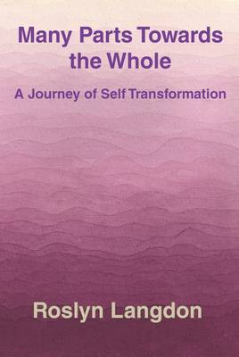 Many Parts Towards the Whole: A Journey of Self Transformation (Paperback)