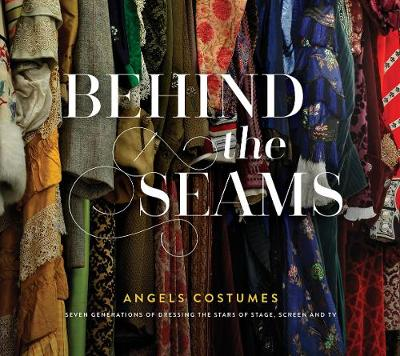 Behind The Seams: Angels Costumes - Seven Generations of Dressing the Stars of Stage, Screen & TV (Hardback)