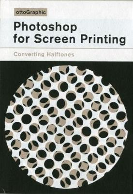 Photoshop for Screen Printing: Converting Halftones - Screen Printed Screen Printing Manuals 2 (Paperback)