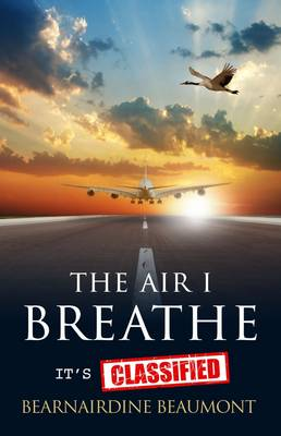 The Air I Breathe - It's Classified: A True Story and Top Guide to the Aerotoxic Syndrome Phenomena Experienced by Aircrew and Passengers (Paperback)