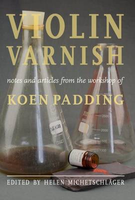 Violin Varnish - Notes and Articles from the Workshop of Koen Padding (Hardback)