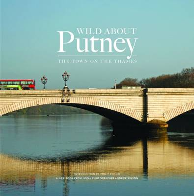 Wild About Putney: The Town on the Thames (Hardback)