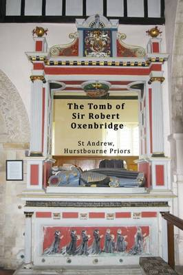 The Tomb of Sir Robert Oxenbridge in St Andrew, Hurstbourne Priors, Hampshire - Church Monuments of North West Hampshire, England 1 (Paperback)