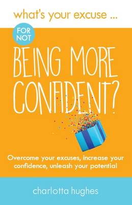 What's Your Excuse for not Being More Confident?: Overcome your excuses, increase your confidence, unleash your potential - What's Your Excuse? 5 (Paperback)