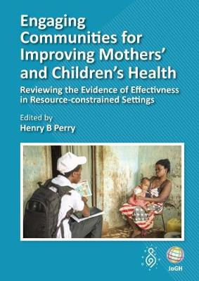 Engaging Communities for Improving Mothers' and Children's Health: Reviewing the Evidence of Effectiveness in Resource-Constrained Settings (Hardback)