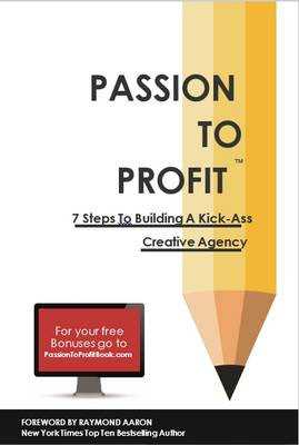 Passion to Profit: 7 Steps to Building a Kick-Ass Creative Agency 2015 (Hardback)