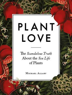 Plant Love: The Scandalous Truth About the Sex Life of Plants (Hardback)