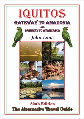Iquitos Gateway to Amazonia and Pathway to Ayahuasca: The Alternative Travel Guide (Paperback)
