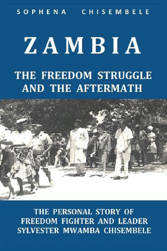 Zambia - The Freedom Struggle and the Aftermath: The Personal Story of Freedom Fighter and Leader Sylvester Mwamba Chisembele (Paperback)