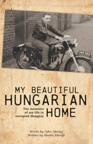 My Beautiful Hungarian Home: The Memoirs of My Life in Occupied Hungary (Paperback)