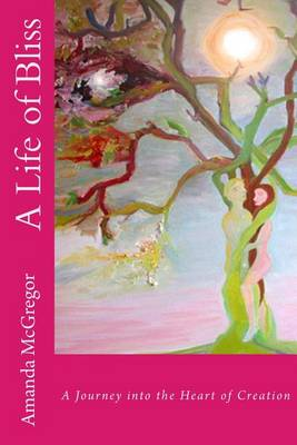 A Life of Bliss: A Journey in to the Heart of Creation (Paperback)