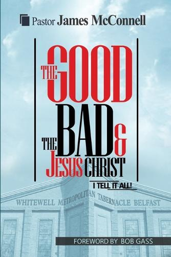 The Good, The Bad and Jesus Christ: I tell it all (Paperback)