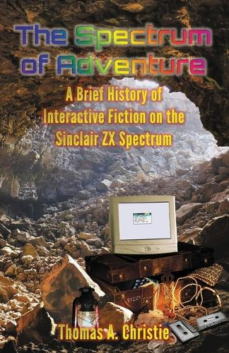 The Spectrum of Adventure: A Brief History of Interactive Fiction on the Sinclair ZX Spectrum (Paperback)